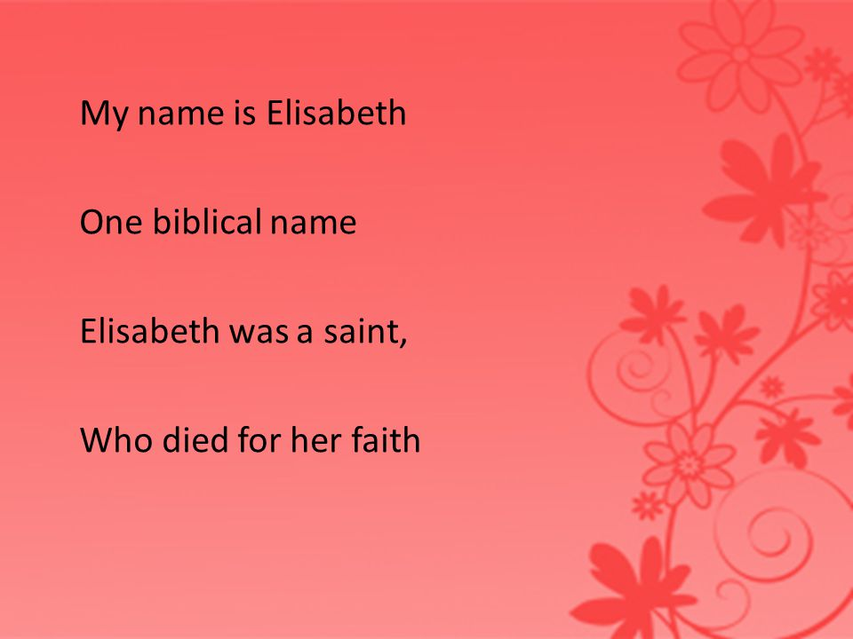 My name is Elisabeth One biblical name Elisabeth was a saint, Who died for her faith