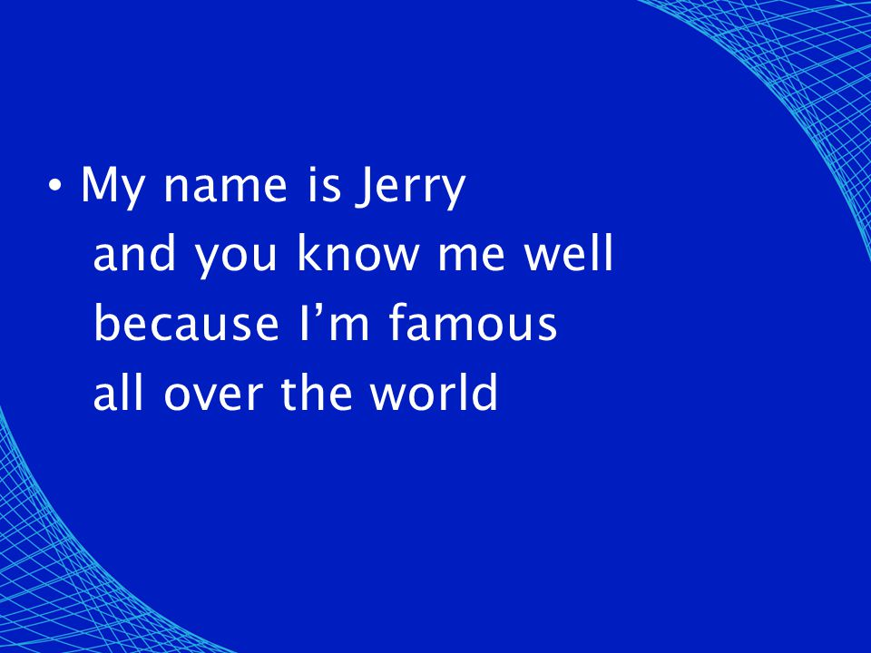 My name is Jerry and you know me well because I'm famous all over the world