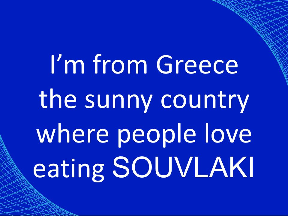 I'm from Greece the sunny country where people love eating SOUVLAKI