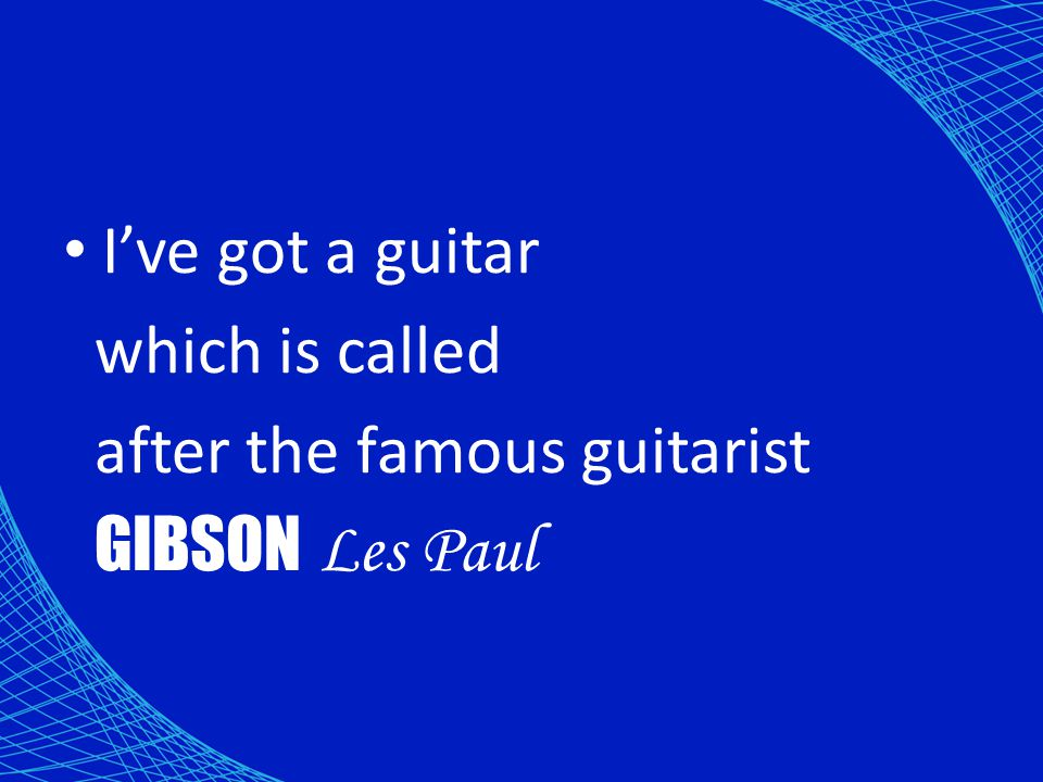 I've got a guitar which is called after the famous guitarist GIBSON Les Paul