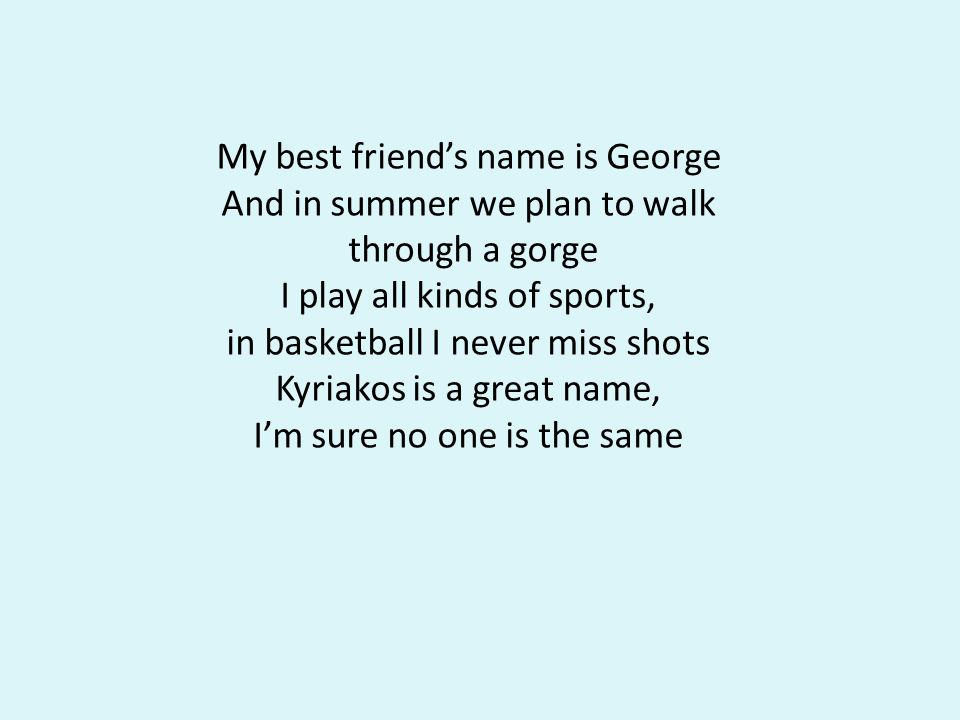 My best friend's name is George And in summer we plan to walk through a gorge I play all kinds of sports, in basketball I never miss shots Kyriakos is a great name, I'm sure no one is the same