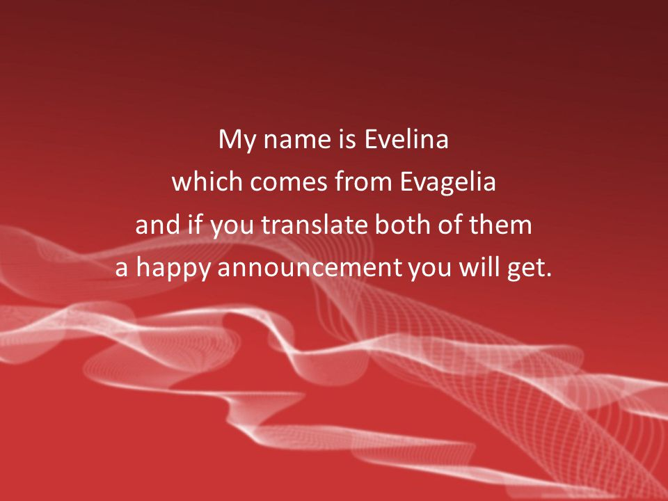 My name is Evelina which comes from Evagelia and if you translate both of them a happy announcement you will get.