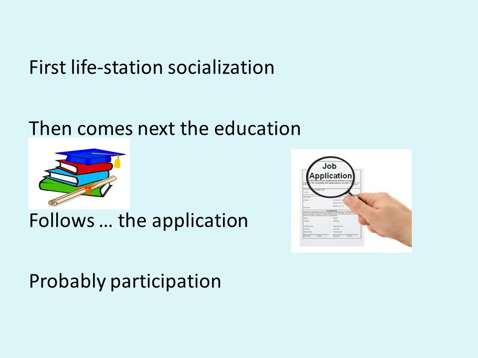 First life-station socialization Then comes next the education Follows … the application Probably participation