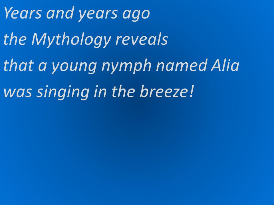Years and years ago the Mythology reveals that a young nymph named Alia was singing in the breeze!