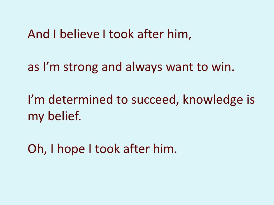 And I believe I took after him, as I'm strong and always want to win