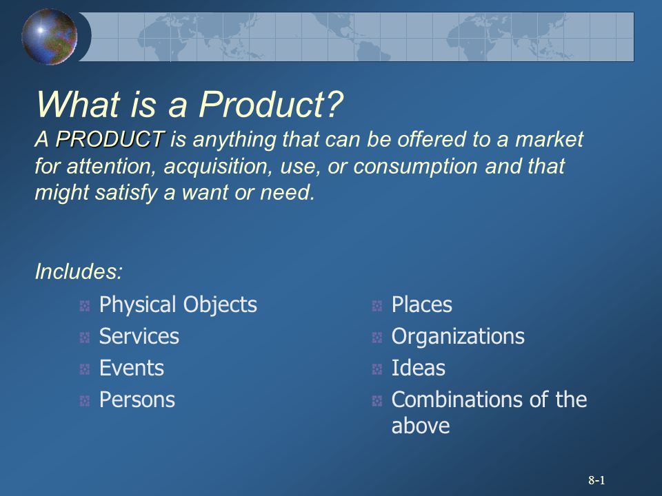 What is a Product A PRODUCT is anything that can be offered to a market for attention, acquisition, use, or consumption and that might satisfy a want or need. Includes: