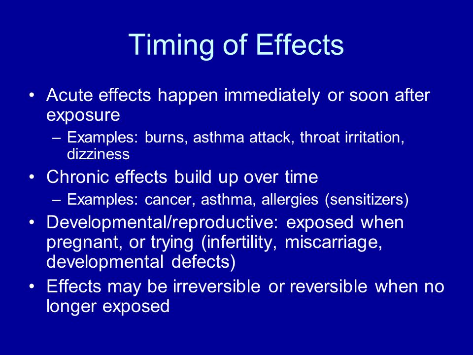 Timing of Effects Acute effects happen immediately or soon after exposure. Examples: burns, asthma attack, throat irritation, dizziness.