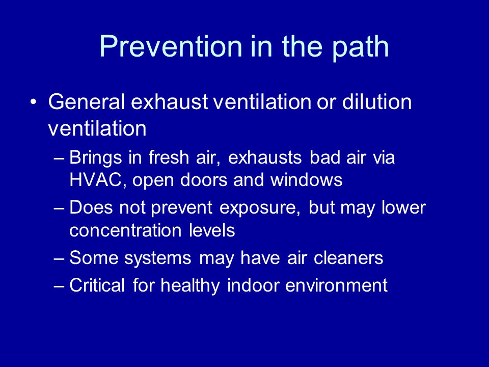 Prevention in the path General exhaust ventilation or dilution ventilation. Brings in fresh air, exhausts bad air via HVAC, open doors and windows.