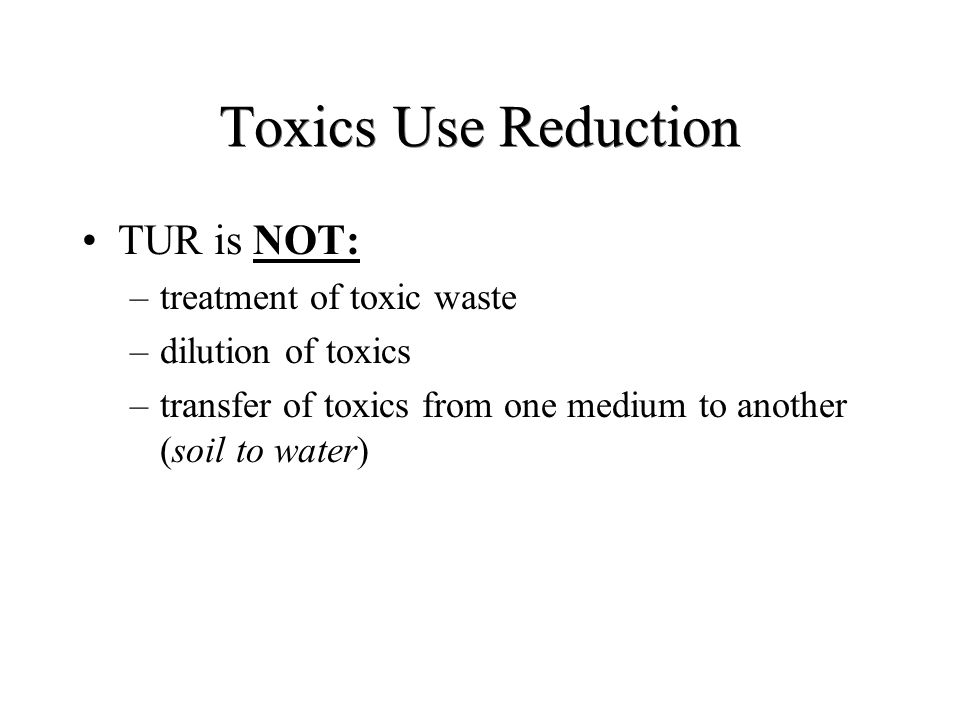 Toxics Use Reduction TUR is NOT: treatment of toxic waste