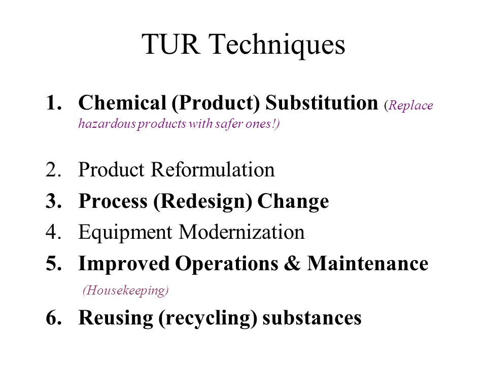 TUR Techniques Chemical (Product) Substitution (Replace hazardous products with safer ones!) Product Reformulation.