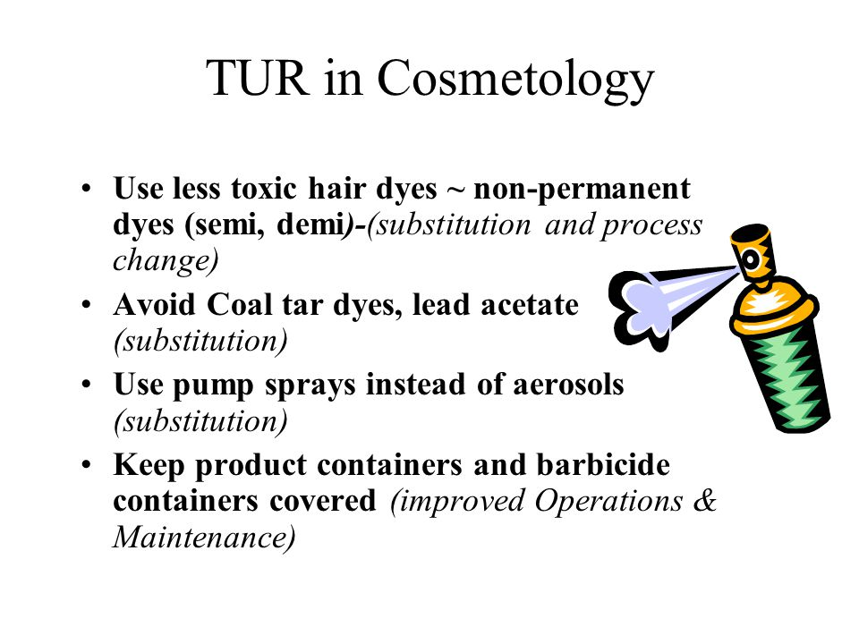 TUR in Cosmetology Use less toxic hair dyes ~ non-permanent dyes (semi, demi)-(substitution and process change)