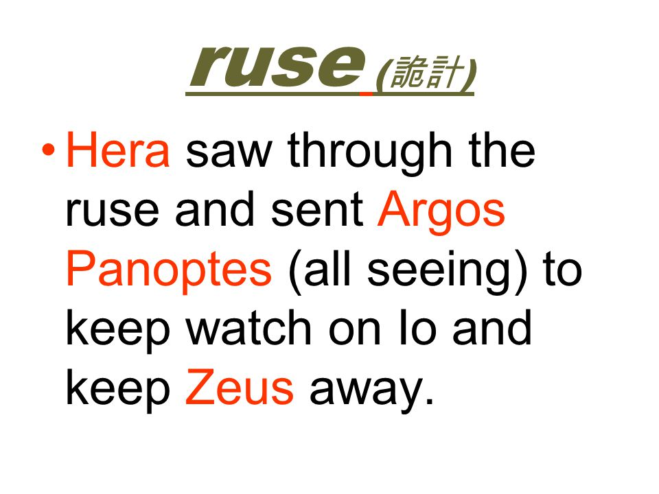 ruse (詭計) Hera saw through the ruse and sent Argos Panoptes (all seeing) to keep watch on Io and keep Zeus away.