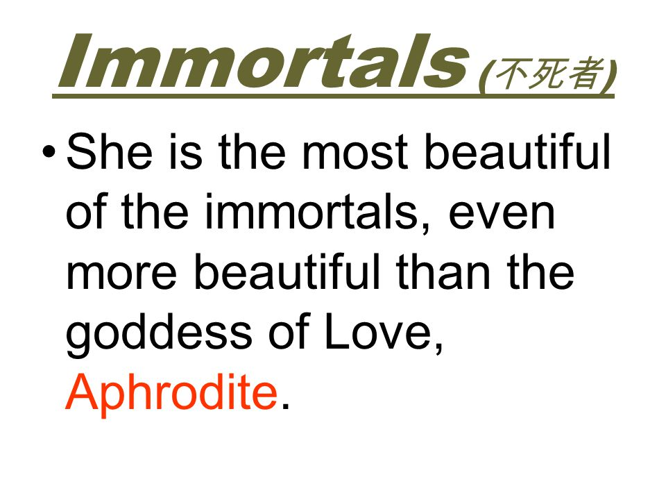 Immortals (不死者) She is the most beautiful of the immortals, even more beautiful than the goddess of Love, Aphrodite.