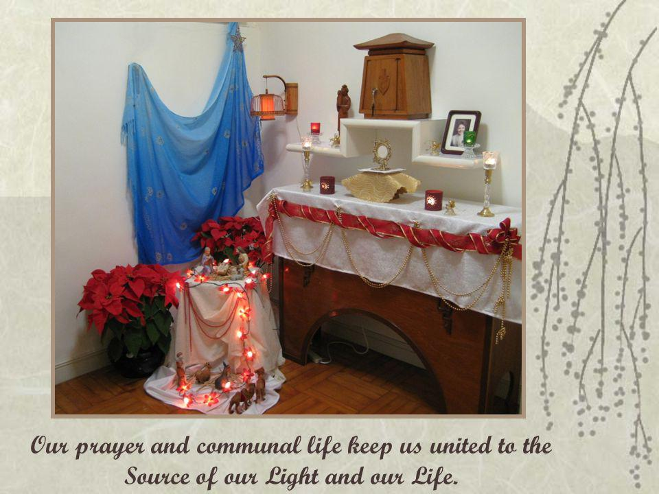 Our prayer and communal life keep us united to the Source of our Light and our Life.