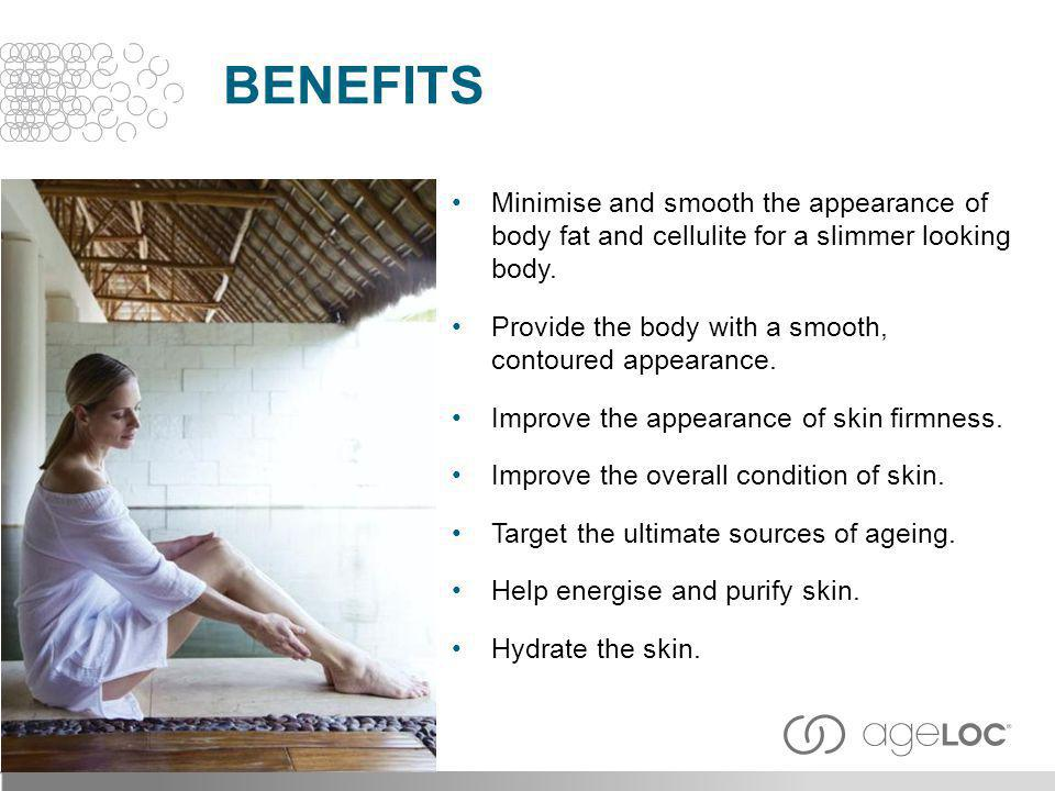 BENEFITS Minimise and smooth the appearance of body fat and cellulite for a slimmer looking body.
