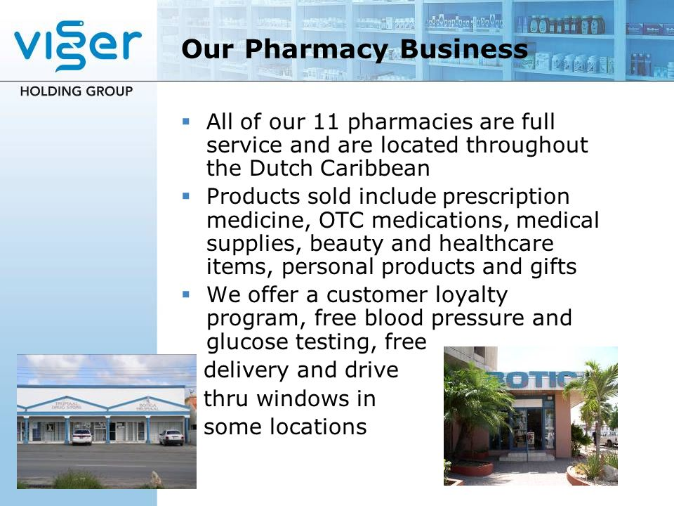 Our Pharmacy Business All of our 11 pharmacies are full service and are located throughout the Dutch Caribbean.