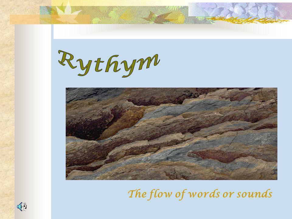 Rythym The flow of words or sounds