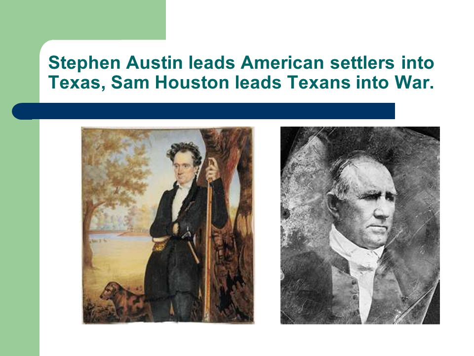 Stephen Austin leads American settlers into Texas, Sam Houston leads Texans into War.