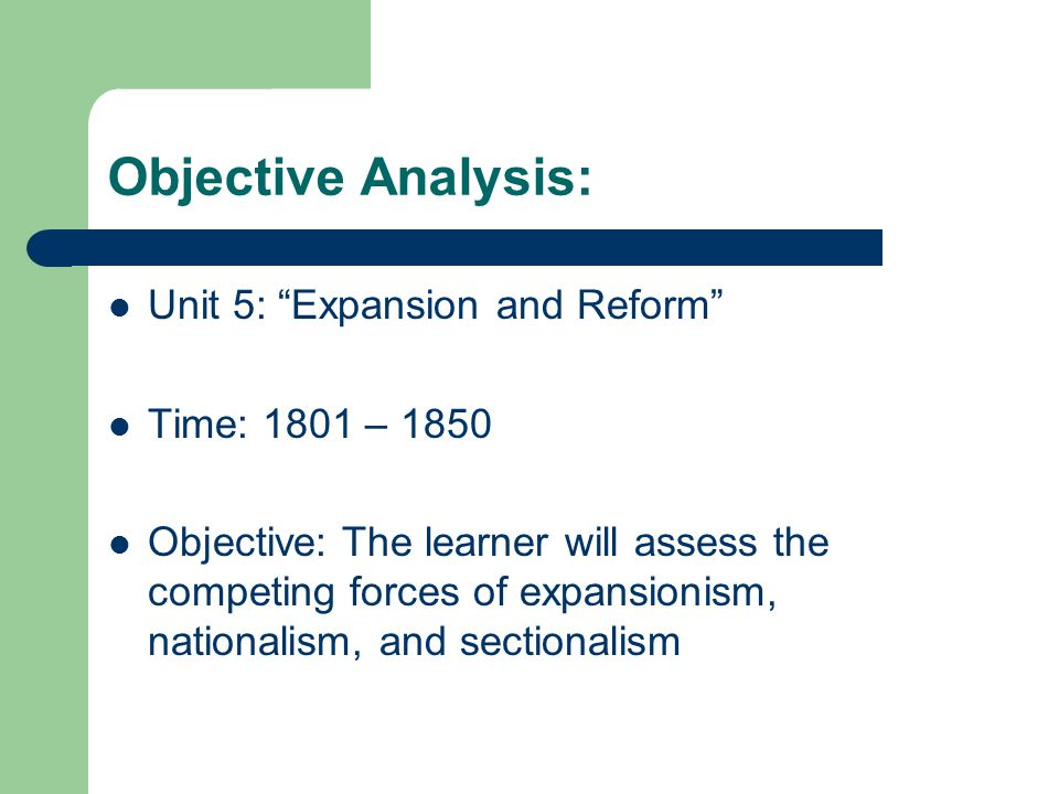 Objective Analysis: Unit 5: Expansion and Reform Time: 1801 – 1850
