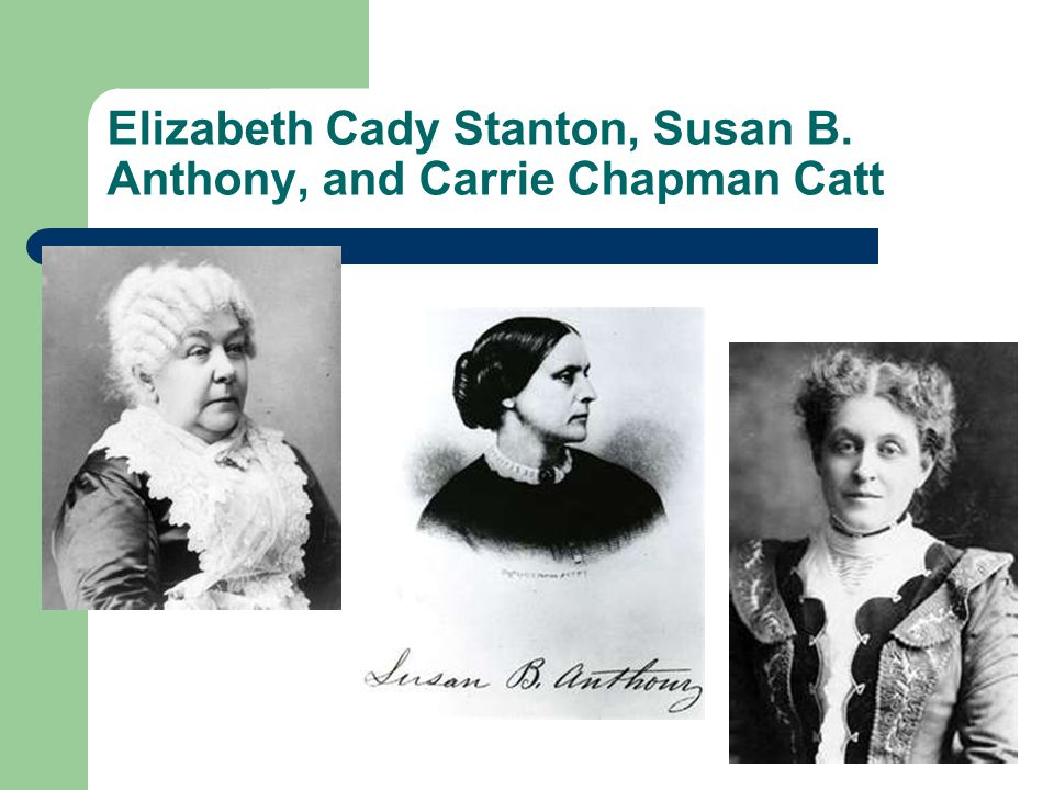 Elizabeth Cady Stanton, Susan B. Anthony, and Carrie Chapman Catt