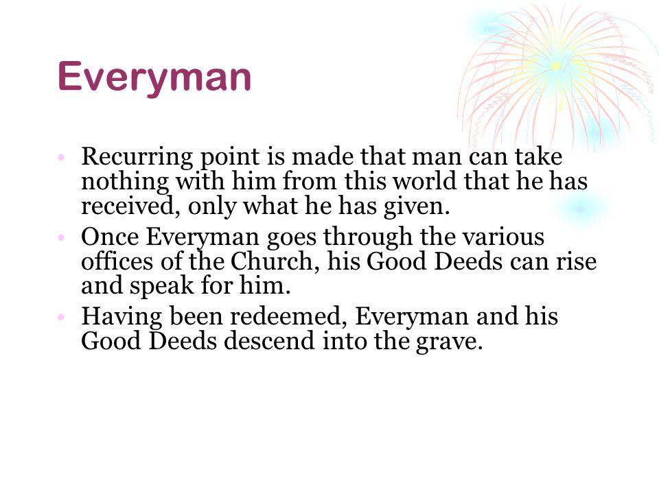 Everyman Recurring point is made that man can take nothing with him from this world that he has received, only what he has given.