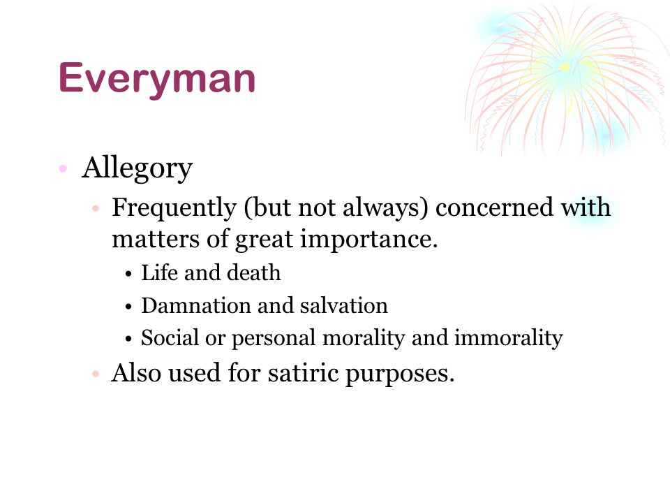 Everyman Allegory. Frequently (but not always) concerned with matters of great importance. Life and death.