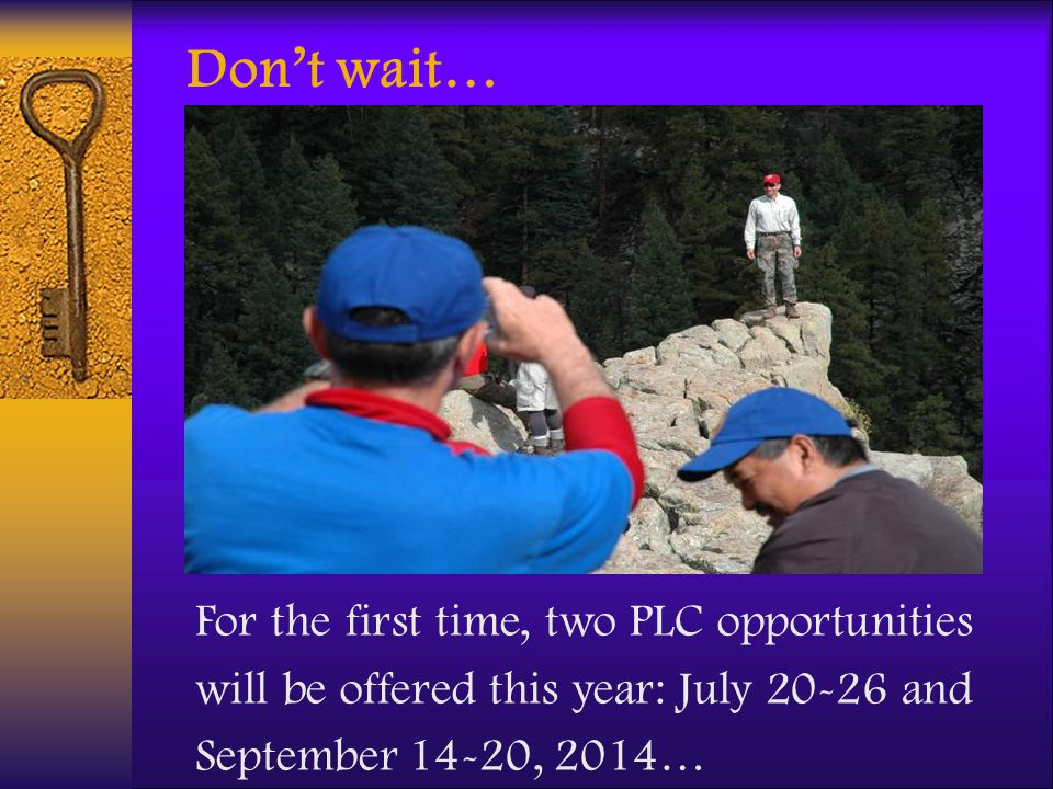 Don't wait… For the first time, two PLC opportunities will be offered this year: July 20-26 and September 14-20, 2014…