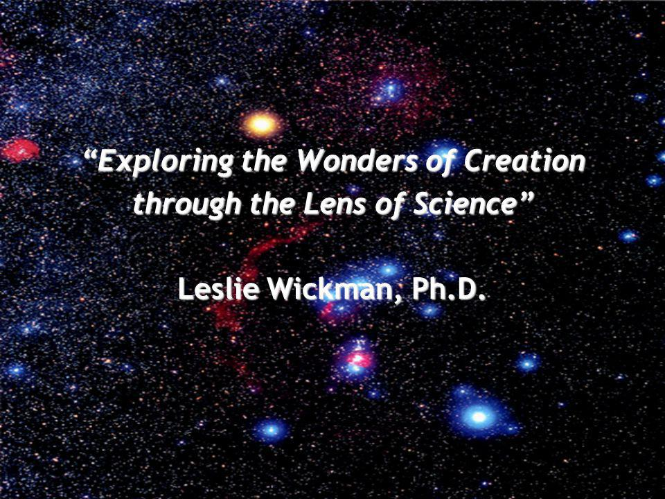 Exploring the Wonders of Creation through the Lens of Science Leslie Wickman, Ph.D.