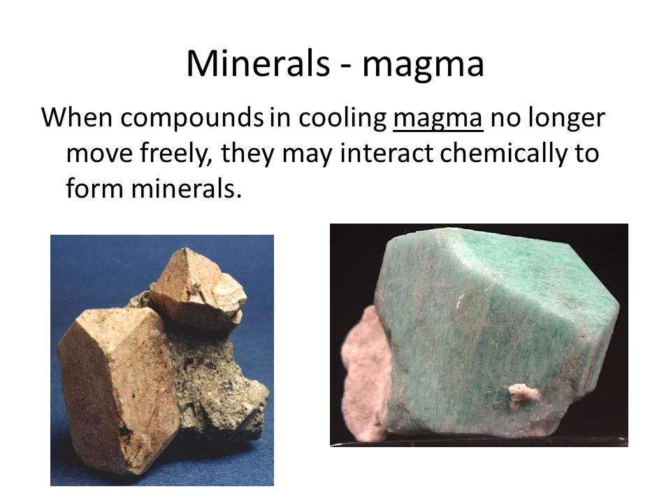 Minerals - magma When compounds in cooling magma no longer move freely, they may interact chemically to form minerals.