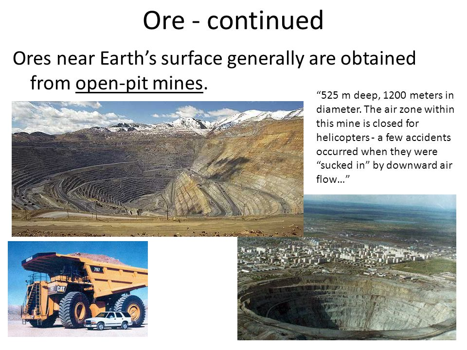 Ore - continued Ores near Earth's surface generally are obtained from open-pit mines.