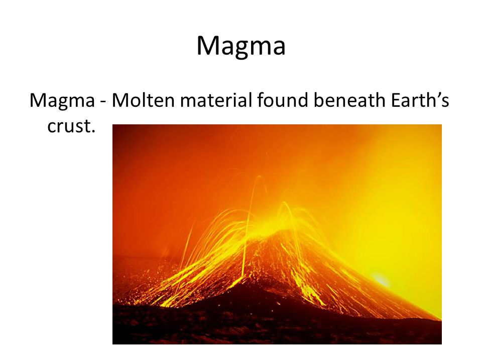 Magma Magma - Molten material found beneath Earth's crust.