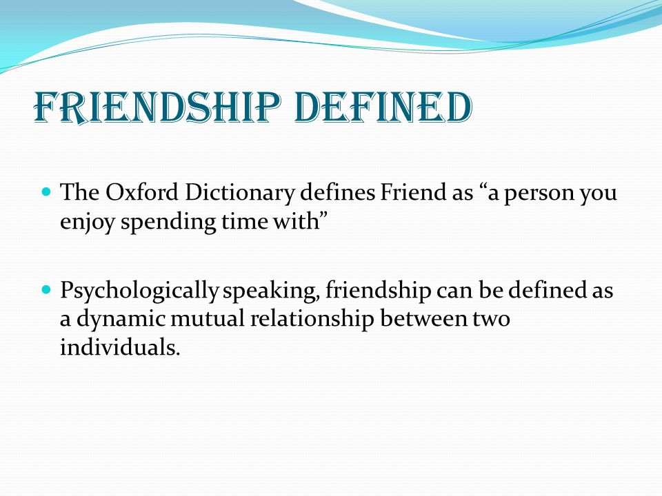 Friendship defined The Oxford Dictionary defines Friend as a person you enjoy spending time with