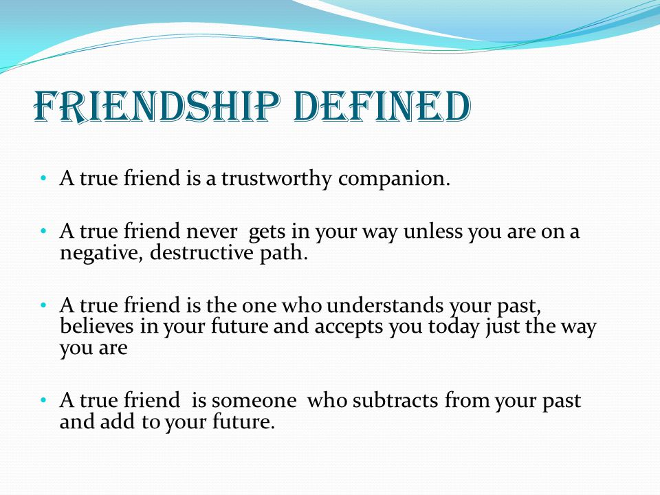 Friendship defined A true friend is a trustworthy companion.