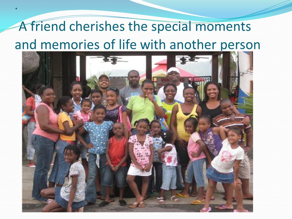 . A friend cherishes the special moments and memories of life with another person
