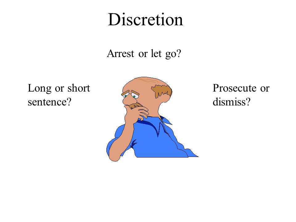 Discretion Arrest or let go Long or short sentence