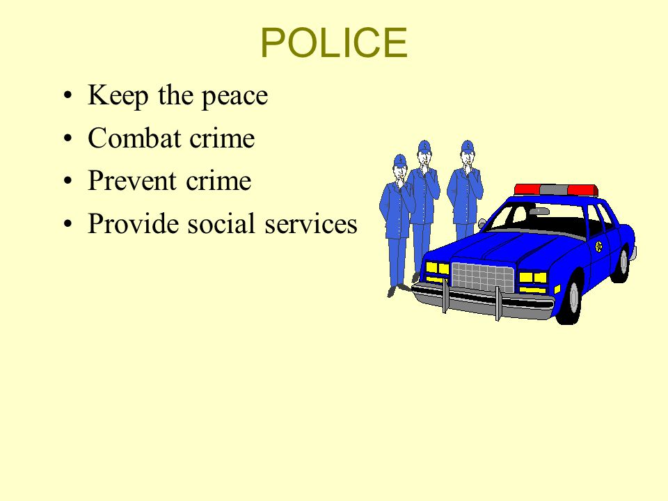 POLICE Keep the peace Combat crime Prevent crime