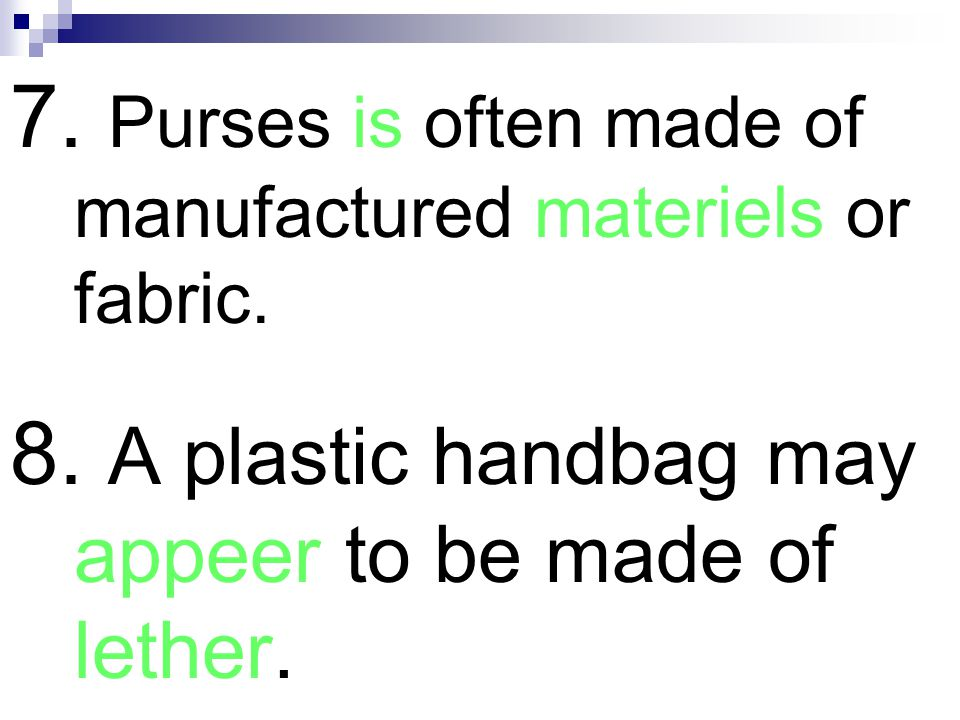 7. Purses is often made of manufactured materiels or fabric.