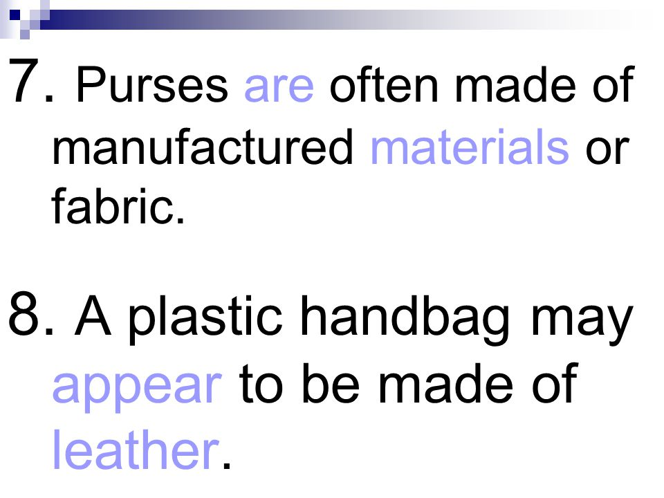 7. Purses are often made of manufactured materials or fabric.