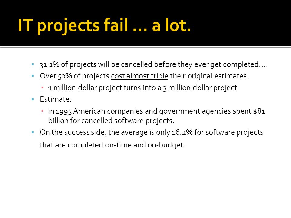 IT projects fail … a lot. 31.1% of projects will be cancelled before they ever get completed….