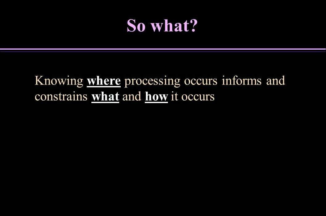 So what Knowing where processing occurs informs and