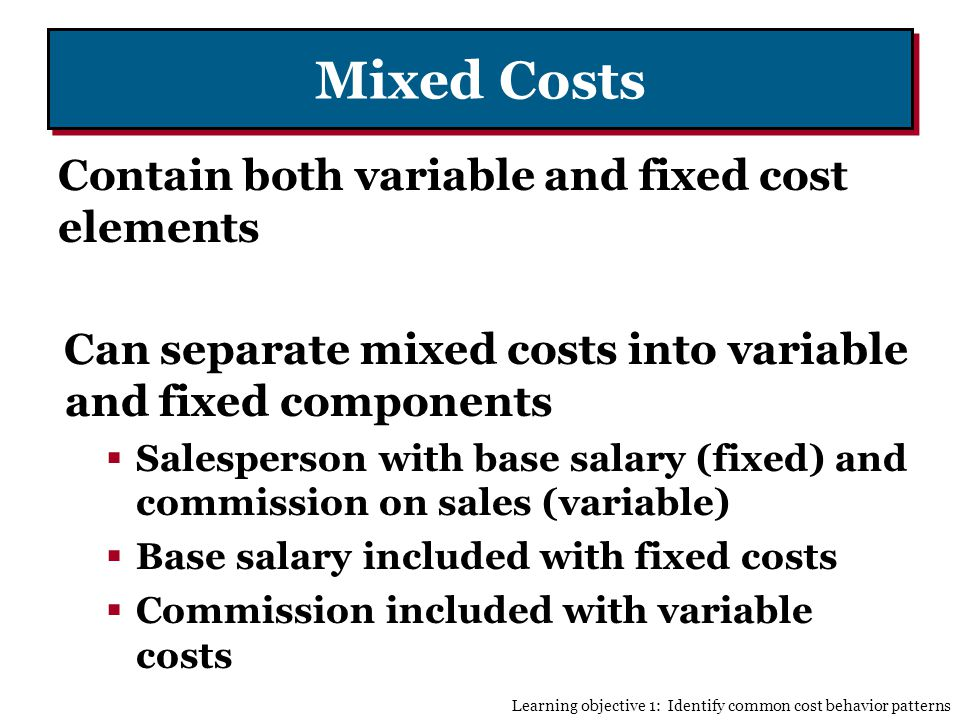 Mixed Costs Contain both variable and fixed cost elements