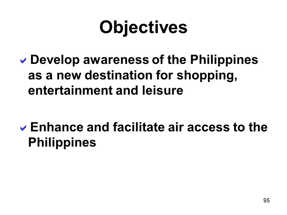 Objectives Develop awareness of the Philippines as a new destination for shopping, entertainment and leisure.