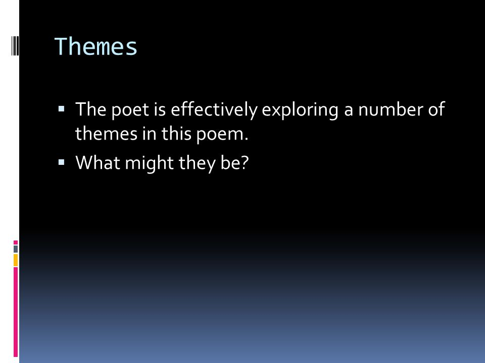 Themes The poet is effectively exploring a number of themes in this poem. What might they be