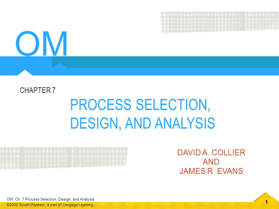 OM PROCESS SELECTION, DESIGN, AND ANALYSIS CHAPTER 7 DAVID A. COLLIER