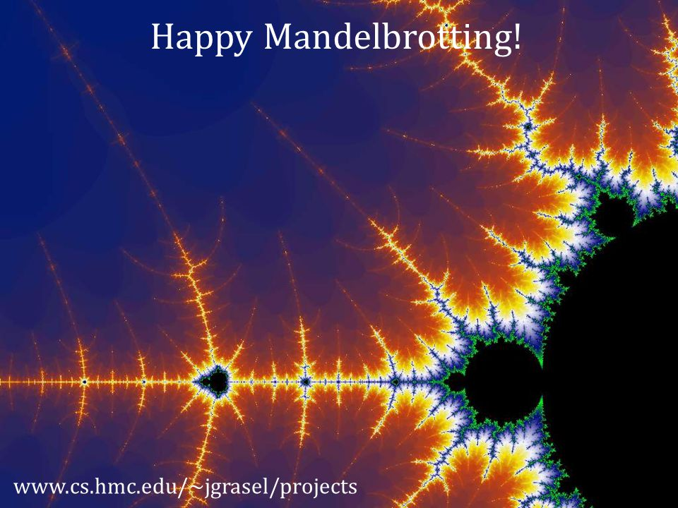 Happy Mandelbrotting! www.cs.hmc.edu/~jgrasel/projects