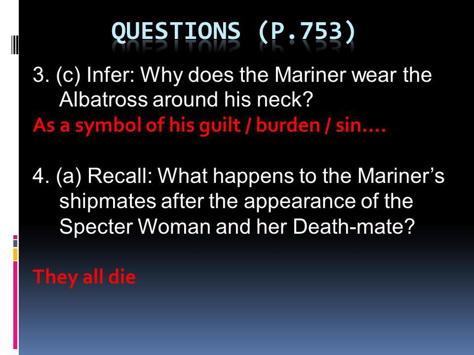 Questions (p.753) 3. (c) Infer: Why does the Mariner wear the Albatross around his neck As a symbol of his guilt / burden / sin….
