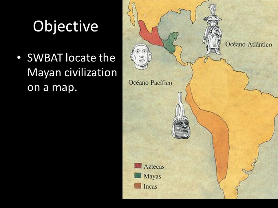 Objective SWBAT locate the Mayan civilization on a map.