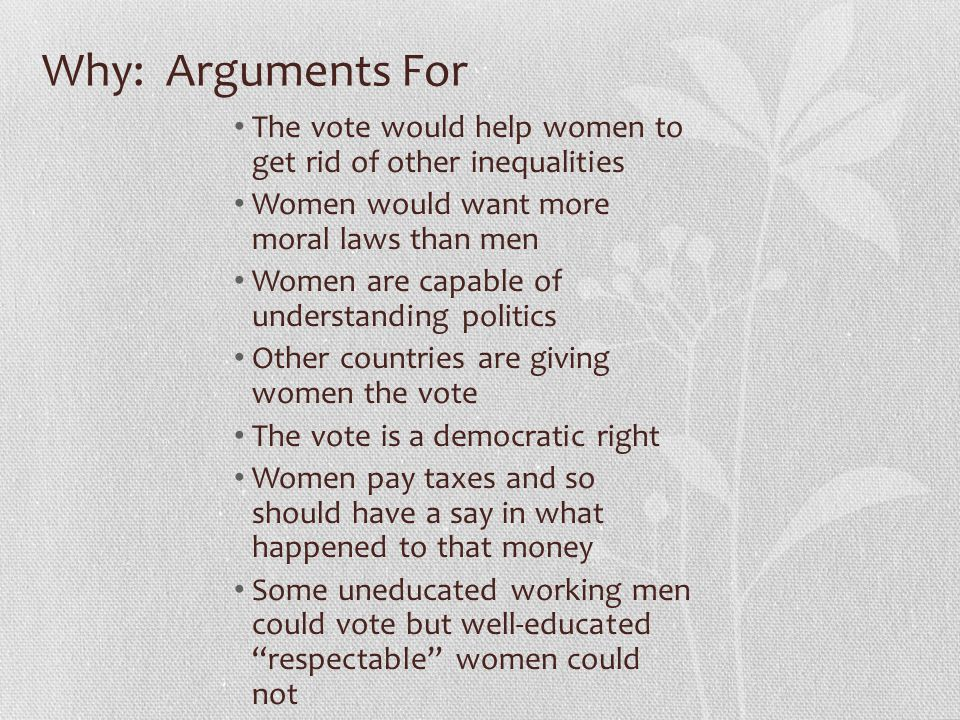 Why: Arguments For The vote would help women to get rid of other inequalities. Women would want more moral laws than men.
