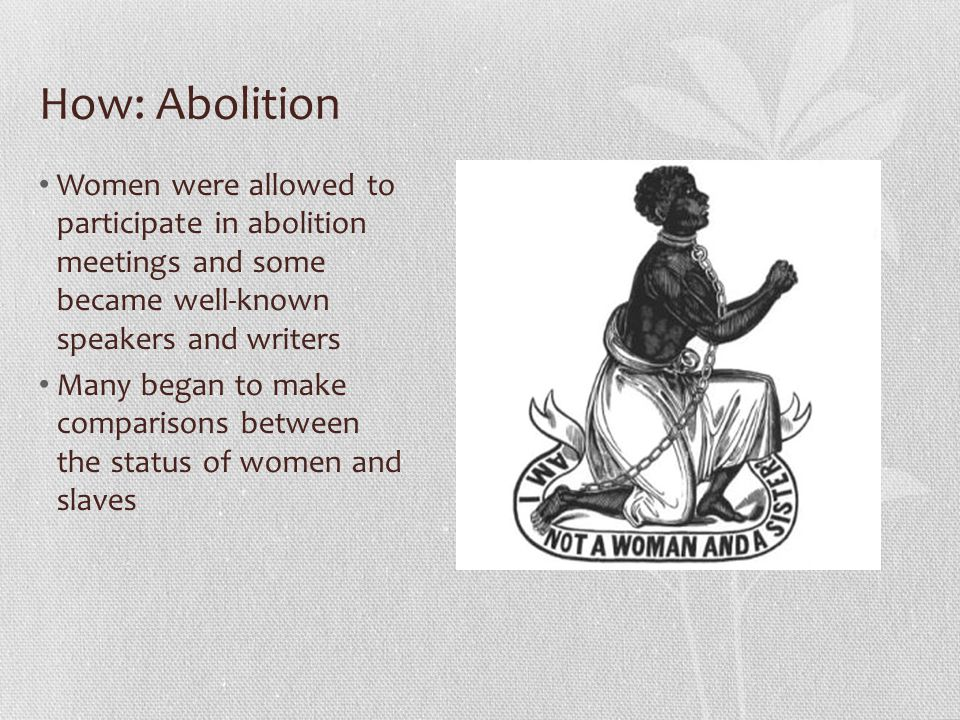 How: Abolition Women were allowed to participate in abolition meetings and some became well-known speakers and writers.