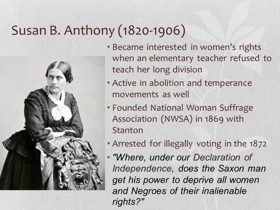 Susan B. Anthony (1820-1906) Became interested in women's rights when an elementary teacher refused to teach her long division.